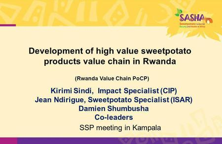 Development of high value sweetpotato products value chain in Rwanda Kirimi Sindi, Impact Specialist (CIP) Jean Ndirigue, Sweetpotato Specialist (ISAR)