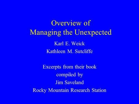 Overview of Managing the Unexpected Karl E. Weick Kathleen M. Sutcliffe Excerpts from their book compiled by Jim Saveland Rocky Mountain Research Station.