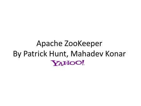 Apache ZooKeeper By Patrick Hunt, Mahadev Konar. What is ZooKeeper? ZooKeeper is much more than a distributed lock server! A highly available, scalable,