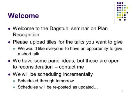 Welcome Welcome to the Dagstuhl seminar on Plan Recognition Please upload titles for the talks you want to give We would like everyone to have an opportunity.