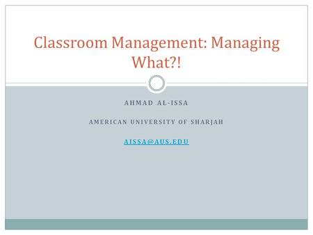 AHMAD AL-ISSA AMERICAN UNIVERSITY OF SHARJAH Classroom Management: Managing What?!