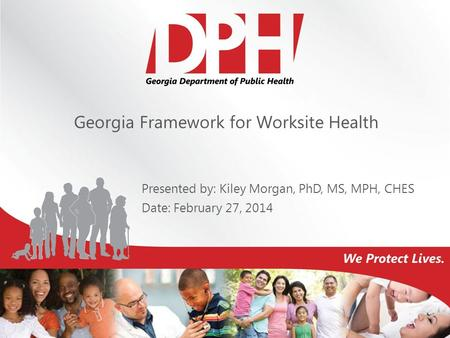 Georgia Framework for Worksite Health Presented by: Kiley Morgan, PhD, MS, MPH, CHES Date: February 27, 2014.