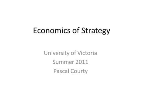Economics of Strategy University of Victoria Summer 2011 Pascal Courty.
