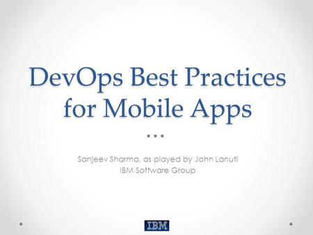 DevOps Best Practices for Mobile Apps Sanjeev Sharma, as played by John Lanuti IBM Software Group.