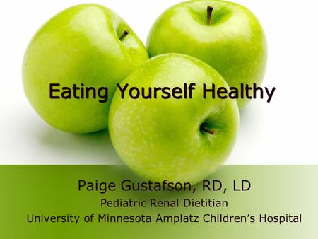 Eating Yourself Healthy Paige Gustafson, RD, LD Pediatric Renal Dietitian University of Minnesota Amplatz Childrens Hospital.
