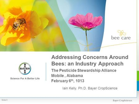 Addressing Concerns Around Bees: an Industry Approach The Pesticide Stewardship Alliance Mobile, Alabama February 6 th, 1013 Iain Kelly. Ph.D. Bayer CropScience.