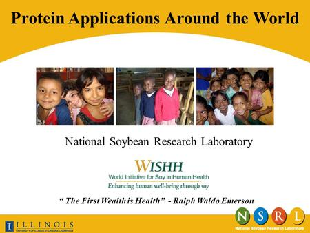 National Soybean Research Laboratory Protein Applications Around the World The First Wealth is Health - Ralph Waldo Emerson.