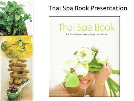 Thai Spa Book Presentation. Genre A Book - on Asian health and beauty practices (a source of information) How to Guide - herbal healing techniques and.