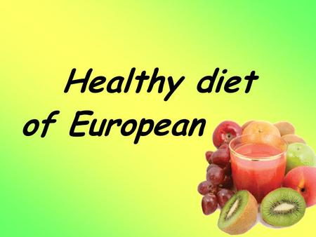 Healthy diet of European. Table of Contents 1. The weekly menu for European. 2. Our recipes. 3. Pictures of food. 4. Nutritional problems of the young.