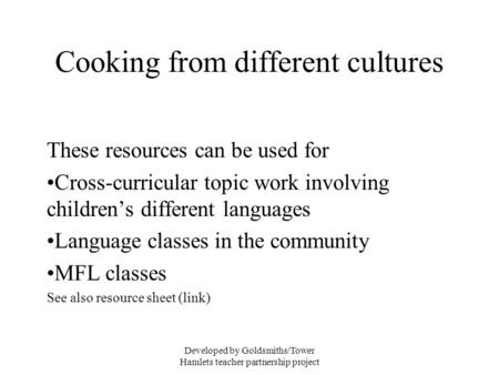 Developed by Goldsmiths/Tower Hamlets teacher partnership project Cooking from different cultures These resources can be used for Cross-curricular topic.
