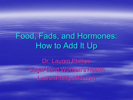 Food, Fads, and Hormones: How to Add It Up Dr. Lauren Phillips Sugar Land Womens Health LaurenPhillipsMd.com.