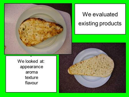 We evaluated existing products - We looked at: appearance aroma texture flavour.