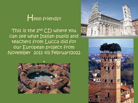 H ello friends!! This is the 2 nd CD where you can see what Italian pupils and teachers from Lucca did for our European project from November 2011 till.