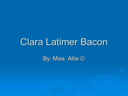 Clara Latimer Bacon By: Miss. Allie. This is childhood *Clara Latimer Bacon was born in Hillsgrove, McDonough County, Illinois August 23 1866. *Clara.