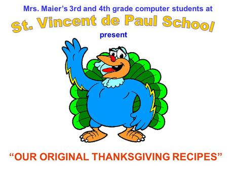 Mrs. Maiers 3rd and 4th grade computer students at OUR ORIGINAL THANKSGIVING RECIPES present.