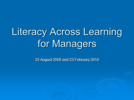 Literacy Across Learning for Managers 25 August 2009 and 23 February 2010.