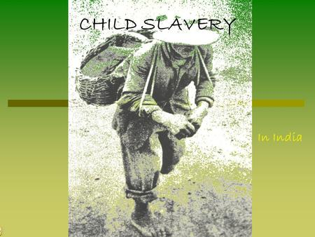 CHILD SLAVERY In India. BACKGROUND ABOUT CHILD SLAVERY It is wrong that a person works in forced hard labour, but for example if you have not enough money.