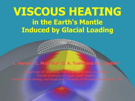 VISCOUS HEATING in the Earths Mantle Induced by Glacial Loading L. Hanyk 1, C. Matyska 1, D. A. Yuen 2 and B. J. Kadlec 2 1 Department of Geophysics, Faculty.