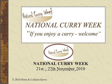 NATIONAL CURRY WEEK If you enjoy a curry - welcome NATIONAL CURRY WEEK 21st – 27th November 2010 © 2010 Peter & Colleen Grove.