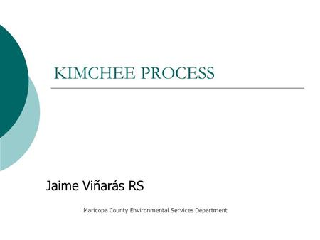 KIMCHEE PROCESS Jaime Viñarás RS Maricopa County Environmental Services Department.