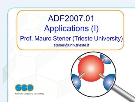 ADF2007.01 Applications (I) Prof. Mauro Stener (Trieste University)