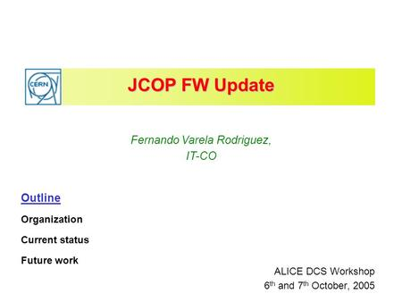 JCOP FW Update ALICE DCS Workshop 6 th and 7 th October, 2005 Fernando Varela Rodriguez, IT-CO Outline Organization Current status Future work.