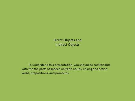 Direct Objects and Indirect Objects To understand this presentation, you should be comfortable with the the parts of speech units on nouns, linking and.