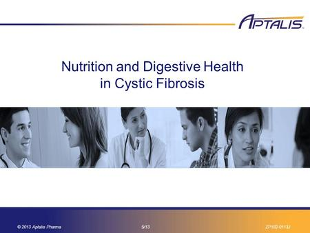 © 2013 Aptalis Pharma7/13ZP182-0113J-1 Nutrition and Digestive Health in Cystic Fibrosis 11 © 2013 Aptalis Pharma5/13ZP182-0113J.