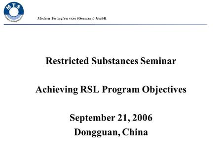 Modern Testing Services (Germany) GmbH Restricted Substances Seminar Achieving RSL Program Objectives September 21, 2006 Dongguan, China.