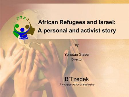 African Refugees and Israel: A personal and activist story by Yonatan Glaser Director BTzedek A new generation of leadership.