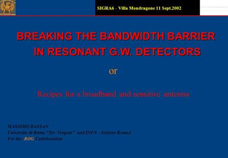 SIGRA6 - Villa Mondragone 11 Sept.2002 BREAKING THE BANDWIDTH BARRIER IN RESONANT G.W. DETECTORS IN RESONANT G.W. DETECTORS MASSIMO BASSAN Università.
