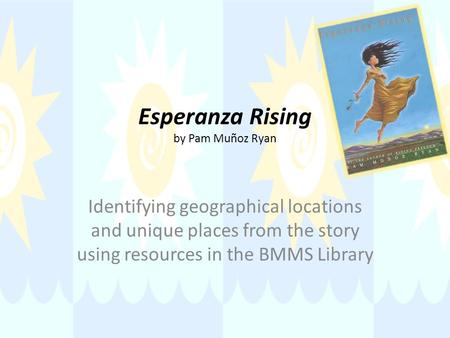 Esperanza Rising by Pam Muñoz Ryan Identifying geographical locations and unique places from the story using resources in the BMMS Library.