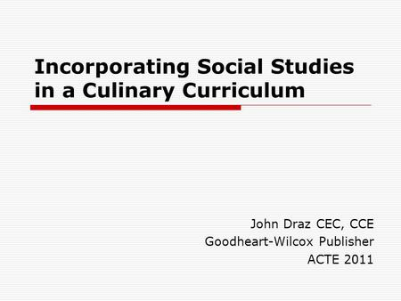 Incorporating Social Studies in a Culinary Curriculum John Draz CEC, CCE Goodheart-Wilcox Publisher ACTE 2011.