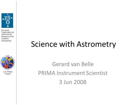 European Organization for Astronomical Research in the Southern Hemisphere VLTI PRIMA Project Science with Astrometry Gerard van Belle PRIMA Instrument.