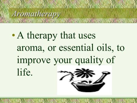 Aromatherapy A therapy that uses aroma, or essential oils, to improve your quality of life.