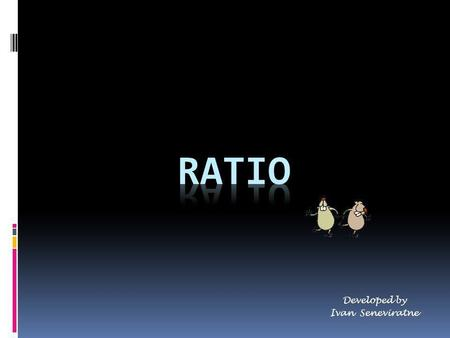 Developed by Ivan Seneviratne. What is a ratio? A ratio is a comparison of two or more numbers. We generally separate the two numbers in the ratio with.