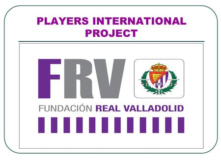 PLAYERS INTERNATIONAL PROJECT. VALLADOLID How to get there Valladolid has a geographical location ³ n Label a magnificent and privileged communications.