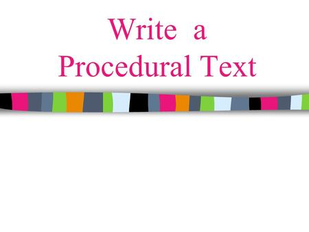 Write a Procedural Text. What is a Procedural Text? A text that tells your reader how to do or make something. Examples: recipes, rules for games or sports,