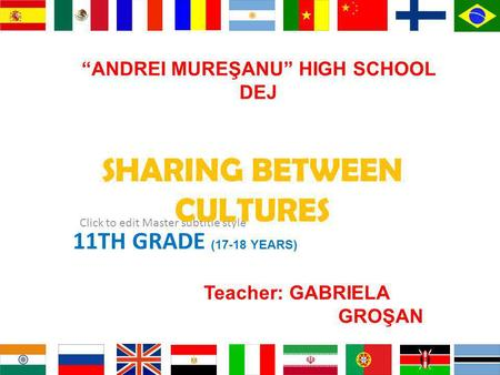 Click to edit Master subtitle style ANDREI MUREŞANU HIGH SCHOOL DEJ 11TH GRADE (17-18 YEARS) SHARING BETWEEN CULTURES Teacher: GABRIELA GROŞAN.
