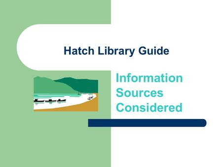 Hatch Library Guide Information Sources Considered.