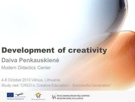 Development of creativity Daiva Penkauskienė Modern Didactics Center 4-8 October 2010 Vilnius, Lithuania Study visit CREDo: Creative Education – Successful.