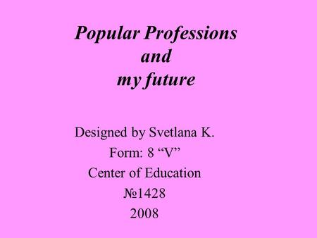 Popular Professions and my future Designed by Svetlana K. Form: 8 V Center of Education 1428 2008.