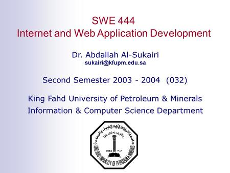 SWE 444 Internet and Web Application Development Dr. Abdallah Al-Sukairi Second Semester 2003 - 2004 (032) King Fahd University of.