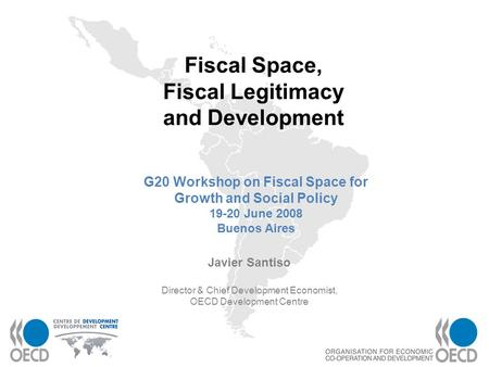 1 Fiscal Space, Fiscal Legitimacy and Development Javier Santiso Director & Chief Development Economist, OECD Development Centre G20 Workshop on Fiscal.