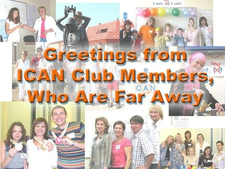 Alena Attended ICAN Club 2006-2009 Dear Valentina, I am so glad to receive the letter from you! 4th anniversary! The Club is not a small baby any more.