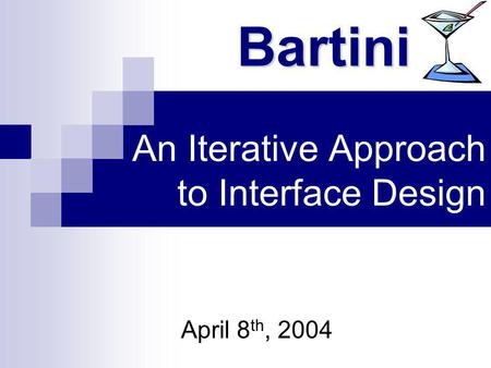An Iterative Approach to Interface Design April 8 th, 2004 Bartini.