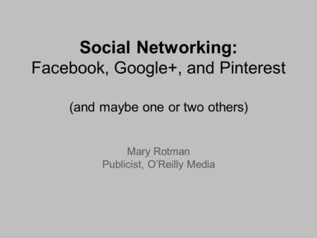 Social Networking: Facebook, Google+, and Pinterest (and maybe one or two others) Mary Rotman Publicist, OReilly Media.