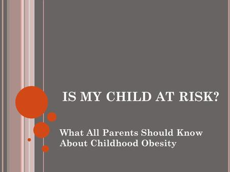 IS MY CHILD AT RISK? What All Parents Should Know About Childhood Obesity.