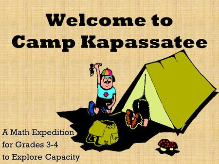 Welcome to Camp Kapassatee A Math Expedition for Grades 3-4 to Explore Capacity.