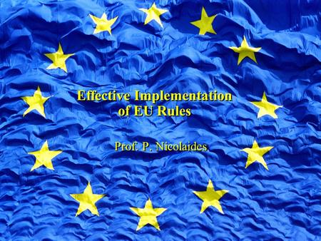 Effective Implementation of EU Rules Prof. P. Nicolaides.